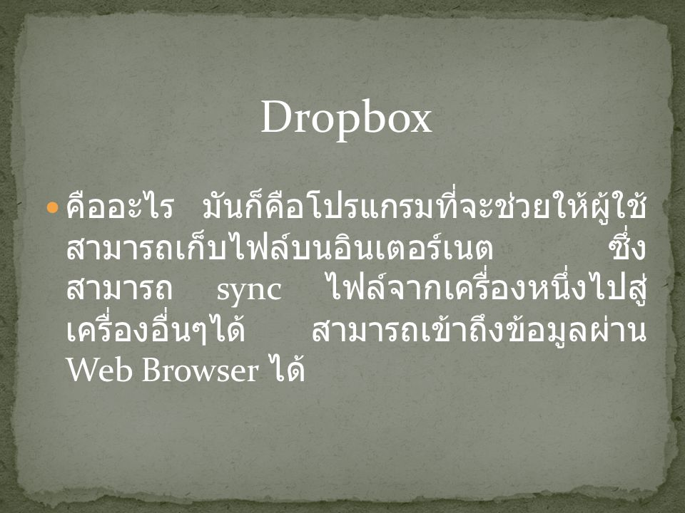 Dropbox คืออะไร มันก็คือโปรแกรมที่จะช่วยให้ผู้ใช้ สามารถเก็บไฟล์บนอินเตอร์เนต ซึ่ง สามารถ sync ไฟล์จากเครื่องหนึ่งไปสู่ เครื่องอื่นๆได้ สามารถเข้าถึงข