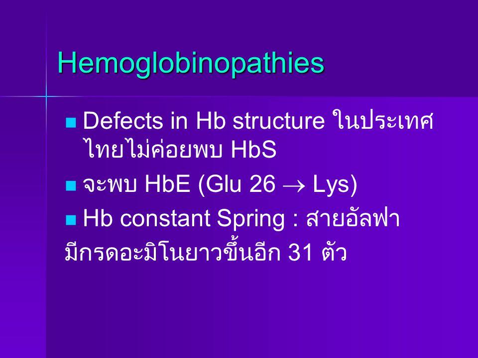 Hemoglobinopathies Defects in Hb structure ในประเทศ ไทยไม่ค่อยพบ HbS จะพบ HbE (Glu 26  Lys) Hb constant Spring : สายอัลฟา มีกรดอะมิโนยาวขึ้นอีก 31 ตั