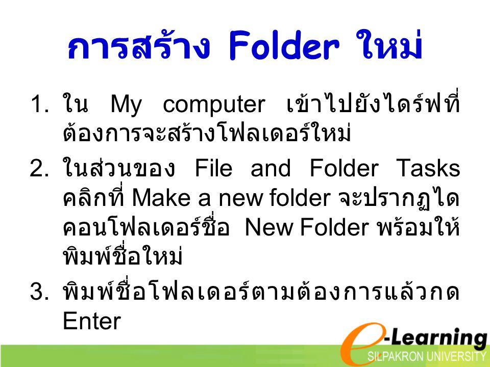 การสร้าง Folder ใหม่ 1. ใน My computer เข้าไปยังไดร์ฟที่ ต้องการจะสร้างโฟลเดอร์ใหม่ 2. ในส่วนของ File and Folder Tasks คลิกที่ Make a new folder จะปรา
