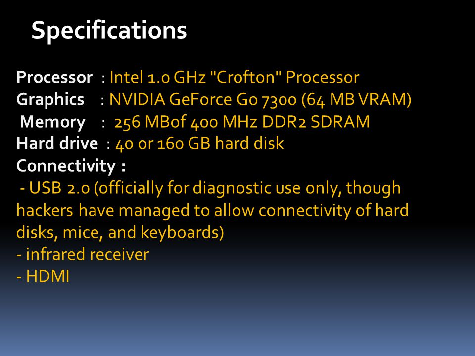 Processor : Intel 1.0 GHz Crofton Processor Graphics : NVIDIA GeForce Go 7300 (64 MB VRAM) Memory : 256 MBof 400 MHz DDR2 SDRAM Hard drive : 40 or 160 GB hard disk Connectivity : - USB 2.0 (officially for diagnostic use only, though hackers have managed to allow connectivity of hard disks, mice, and keyboards) - infrared receiver - HDMI Specifications
