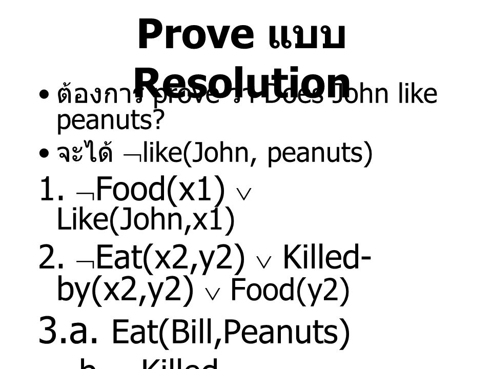 Prove แบบ Resolution ต้องการ prove ว่า Does John like peanuts? จะได้  like(John, peanuts) 1.  Food(x1)  Like(John,x1) 2.  Eat(x2,y2)  Killed- by(