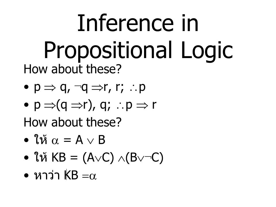 Inference Rules for Propositional Logic 1.Modus Ponens หรือ Implication- Elimination   ,  2.And-Elimination  1   2 ,…   n 3.And-Introduction  1,  2,…,  n 4.Or-Introduction 5.Double-Negation Elimination ¬¬  6.Unit Resolution   , ¬  7.Resolution   , ¬     ii  1   2 ,…   n ii  1   2 ,…   n       