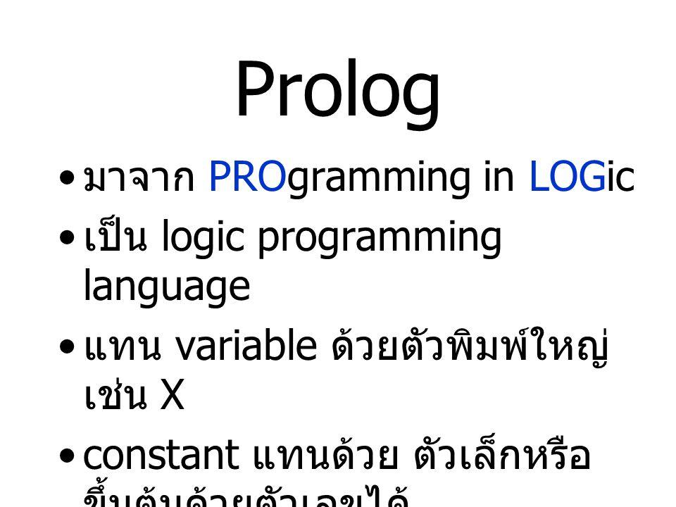 Prolog มาจาก PROgramming in LOGic เป็น logic programming language แทน variable ด้วยตัวพิมพ์ใหญ่ เช่น X constant แทนด้วย ตัวเล็กหรือ ขึ้นต้นด้วยตัวเลขได้ ทุกๆ rule ต้องจบด้วย.