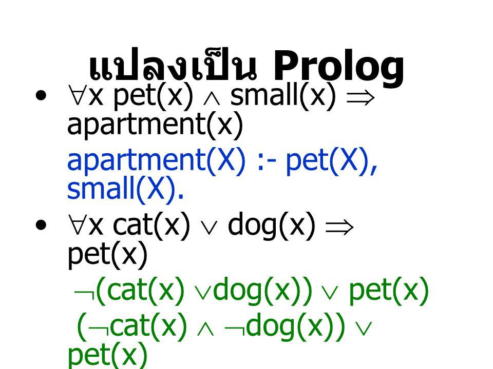 แปลงเป็น Prolog  x pet(x)  small(x)  apartment(x) apartment(X) :- pet(X), small(X).