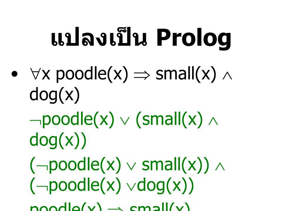 แปลงเป็น Prolog  x poodle(x)  small(x)  dog(x)  poodle(x)  (small(x)  dog(x)) (  poodle(x)  small(x))  (  poodle(x)  dog(x)) poodle(x)  small(x) poodle(x)  dog(x) small(X) :- poodle(X).