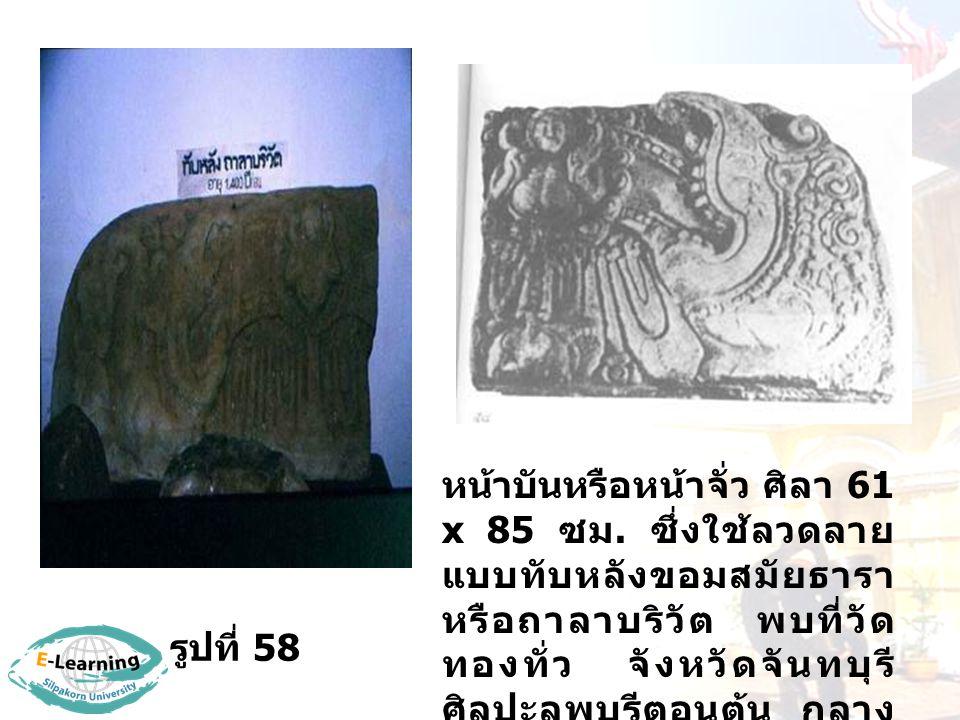 รูปที่ 58 หน้าบันหรือหน้าจั่ว ศิลา 61 x 85 ซม. ซึ่งใช้ลวดลาย แบบทับหลังขอมสมัยธารา หรือถาลาบริวัต พบที่วัด ทองทั่ว จังหวัดจันทบุรี ศิลปะลพบุรีตอนต้น ก