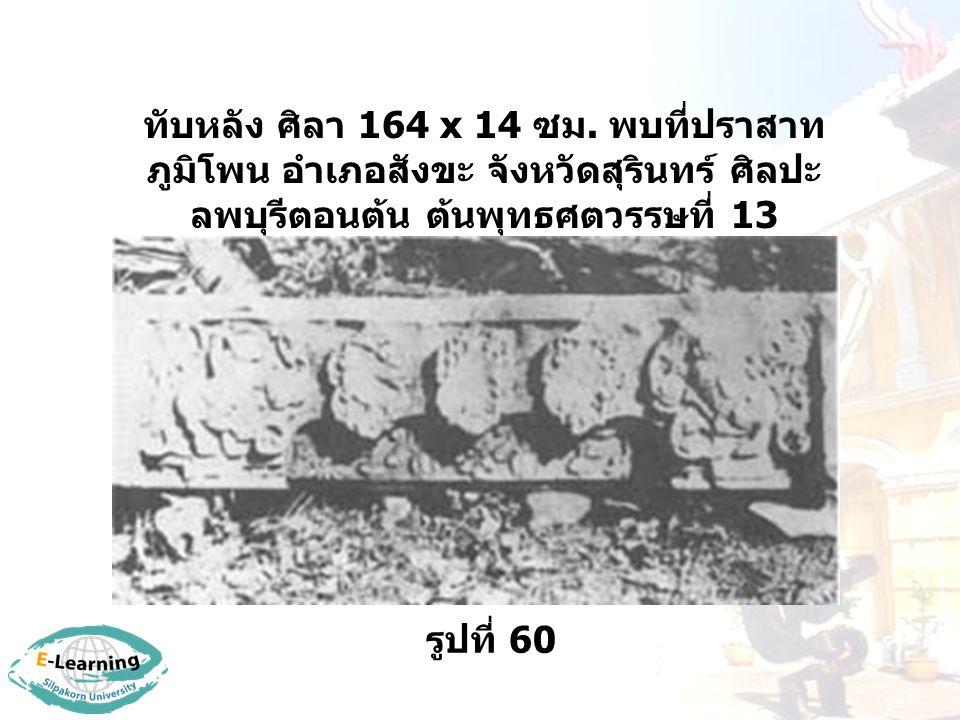 รูปที่ 61 ปราสาทหินพิมาย อยู่ที่จังหวัด นครราชสีมา ศิลปะลพบุรี กลางพุทธศตวรรษที่ 17 เป็น พุทธสถานในลักธิมหายาน สมัยลพบุรีที่ใหญ่ที่สุดใน ประเทศไทย สร้างก่อนปราสาท นครวัดเล็กน้อย มีลักษณะผิด แผกไปจากปราสาทขอมบ้าง เช่น ลายสลักที่ฐานมีลักษณะ สูงขึ้นมาก และมีขอบอยู่ข้างบนและการย่อมุมของปราสาท รวมทั้งเครื่องบนหรือหลังคาซึ่งมีรูปครุฑแบก ประกอบด้วย ปราสาทหินพิมายหันหน้าไปทางทิศใต้
