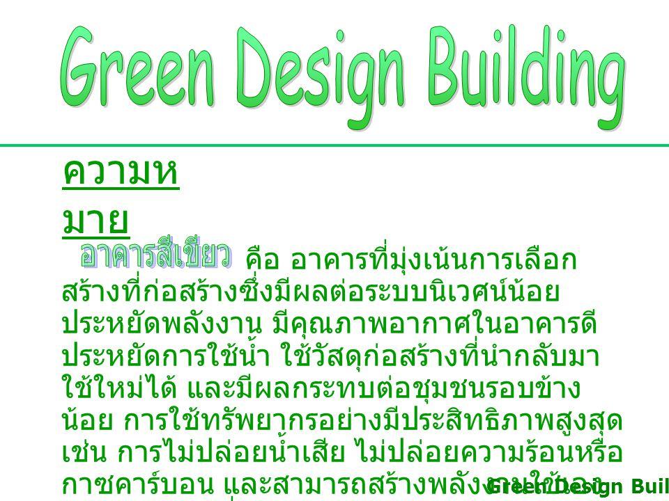 ความห มาย คือ อาคารที่มุ่งเน้นการเลือก สร้างที่ก่อสร้างซึ่งมีผลต่อระบบนิเวศน์น้อย ประหยัดพลังงาน มีคุณภาพอากาศในอาคารดี ประหยัดการใช้น้ำ ใช้วัสดุก่อสร