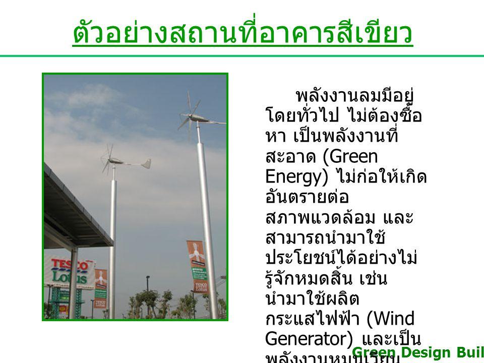 ตัวอย่างสถานที่อาคารสีเขียว พลังงานลมมีอยู่ โดยทั่วไป ไม่ต้องซื้อ หา เป็นพลังงานที่ สะอาด (Green Energy) ไม่ก่อให้เกิด อันตรายต่อ สภาพแวดล้อม และ สามา