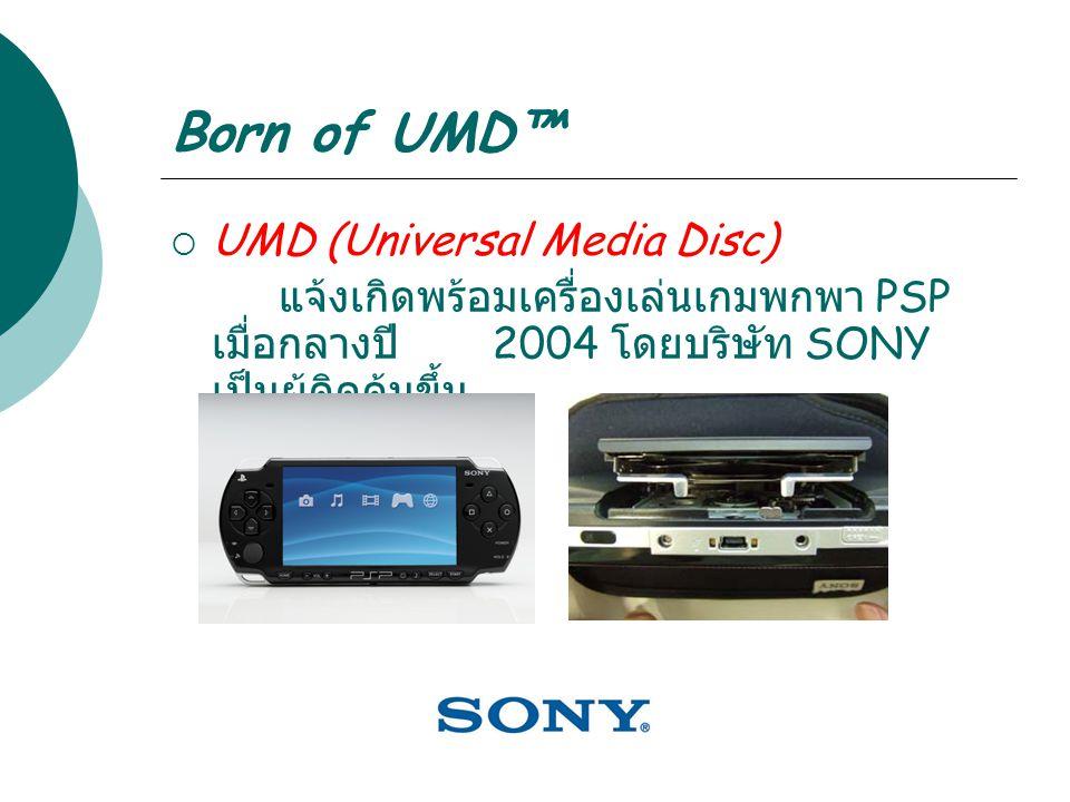 Born of UMD™  UMD (Universal Media Disc) แจ้งเกิดพร้อมเครื่องเล่นเกมพกพา PSP เมื่อกลางปี 2004 โดยบริษัท SONY เป็นผู้คิดค้นขึ้น
