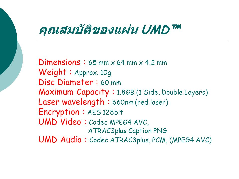 คุณสมบัติของแผ่น UMD™ Dimensions : 65 mm x 64 mm x 4.2 mm Weight : Approx. 10g Disc Diameter : 60 mm Maximum Capacity : 1.8GB (1 Side, Double Layers)