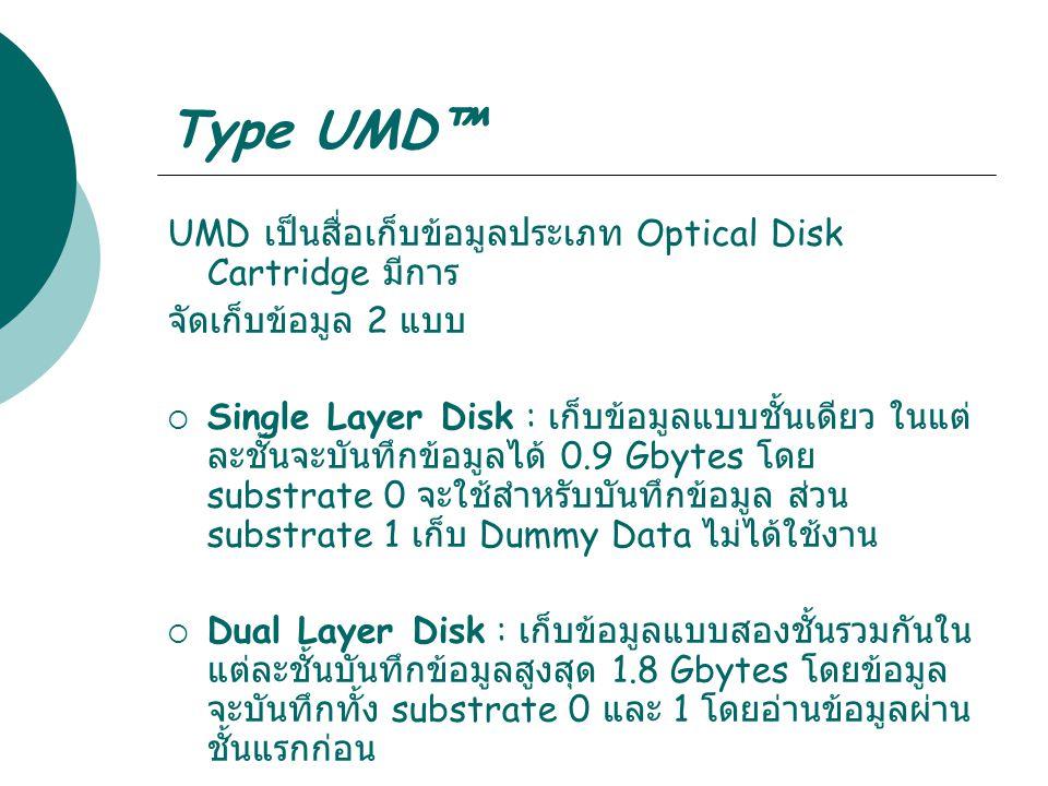 Type UMD™ UMD เป็นสื่อเก็บข้อมูลประเภท Optical Disk Cartridge มีการ จัดเก็บข้อมูล 2 แบบ  Single Layer Disk : เก็บข้อมูลแบบชั้นเดียว ในแต่ ละชั้นจะบัน