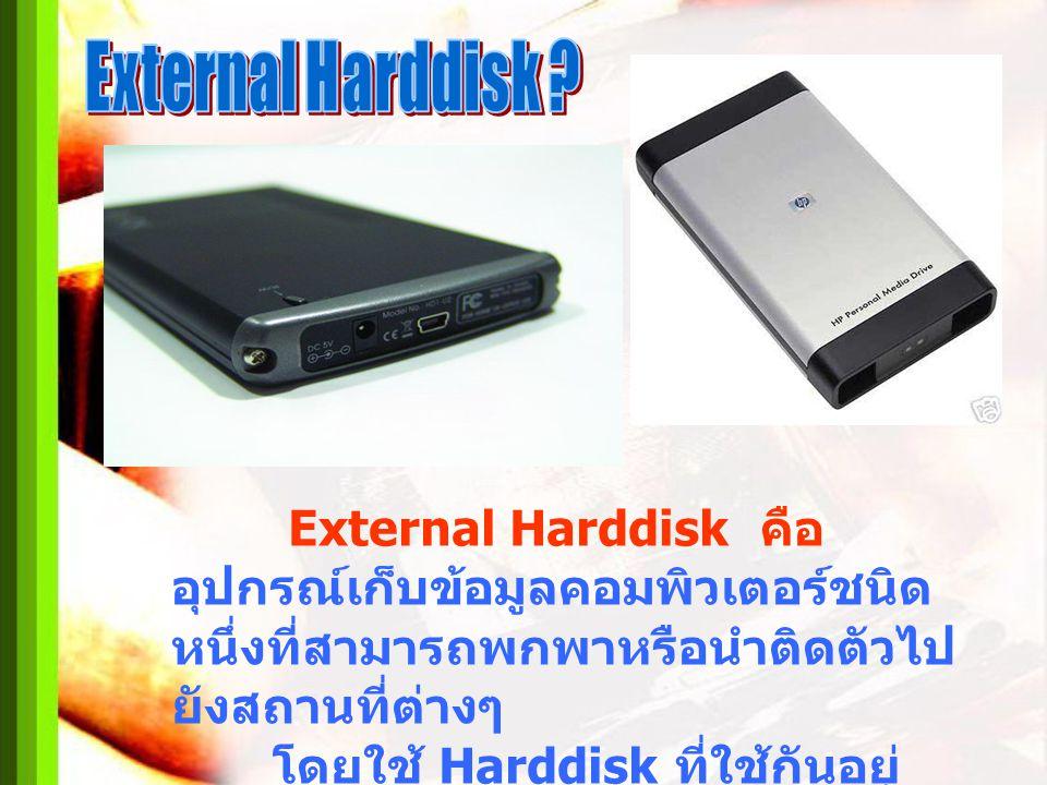External Harddisk คือ อุปกรณ์เก็บข้อมูลคอมพิวเตอร์ชนิด หนึ่งที่สามารถพกพาหรือนำติดตัวไป ยังสถานที่ต่างๆ โดยใช้ Harddisk ที่ใช้กันอยู่ ทั่วไปในเครื่องค