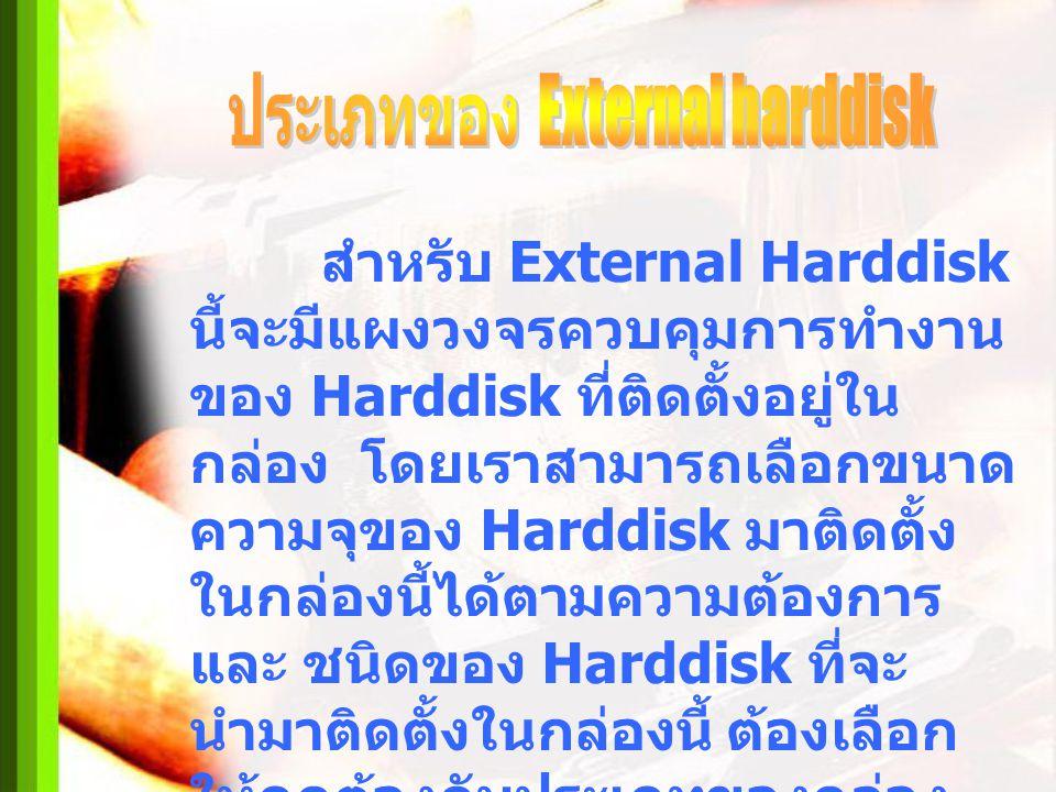 สำหรับ External Harddisk นี้จะมีแผงวงจรควบคุมการทำงาน ของ Harddisk ที่ติดตั้งอยู่ใน กล่อง โดยเราสามารถเลือกขนาด ความจุของ Harddisk มาติดตั้ง ในกล่องนี