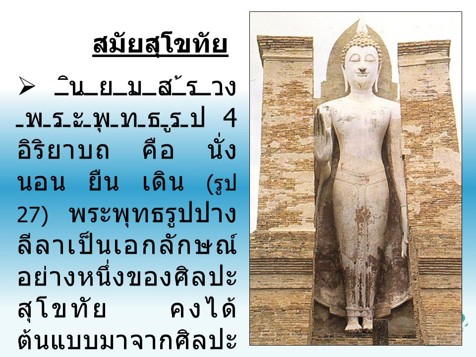  นิยมสร้าง พระพุทธรูป 4 อิริยาบถ คือ นั่ง นอน ยืน เดิน ( รูป 27) พระพุทธรูปปาง ลีลาเป็นเอกลักษณ์ อย่างหนึ่งของศิลปะ สุโขทัย คงได้ ต้นแบบมาจากศิลปะ ลั