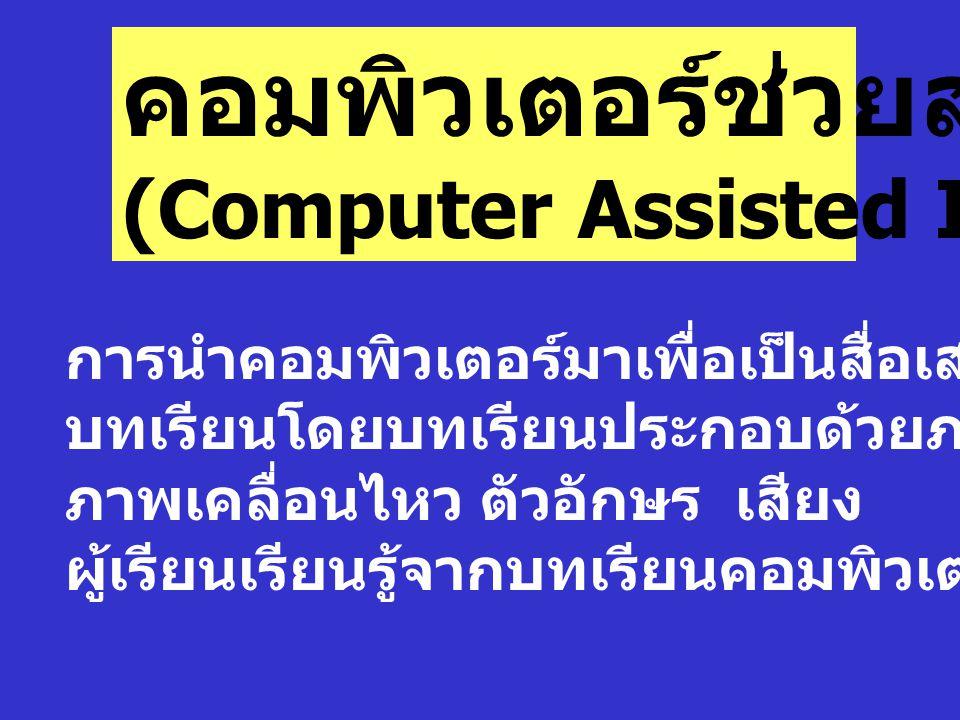 คอมพิวเตอร์ช่วยสอน CAI (Computer Assisted Instruction) การนำคอมพิวเตอร์มาเพื่อเป็นสื่อเสนอ บทเรียนโดยบทเรียนประกอบด้วยภาพนิ่ง ภาพเคลื่อนไหว ตัวอักษร เ