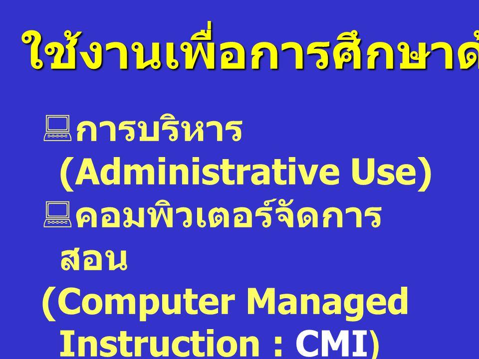  การบริหาร (Administrative Use)  คอมพิวเตอร์จัดการ สอน (Computer Managed Instruction : CMI)  คอมพิวเตอร์ช่วยสอน (Computer Assisted Instruction : CA