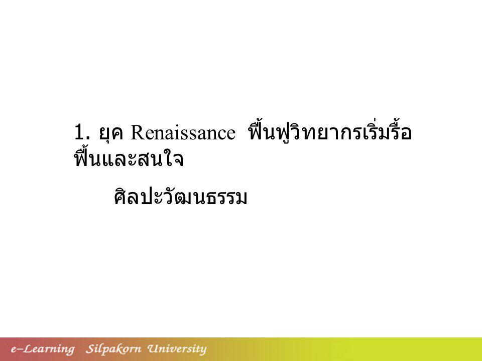 1. ยุค Renaissance ฟื้นฟูวิทยากรเริ่มรื้อ ฟื้นและสนใจ ศิลปะวัฒนธรรม