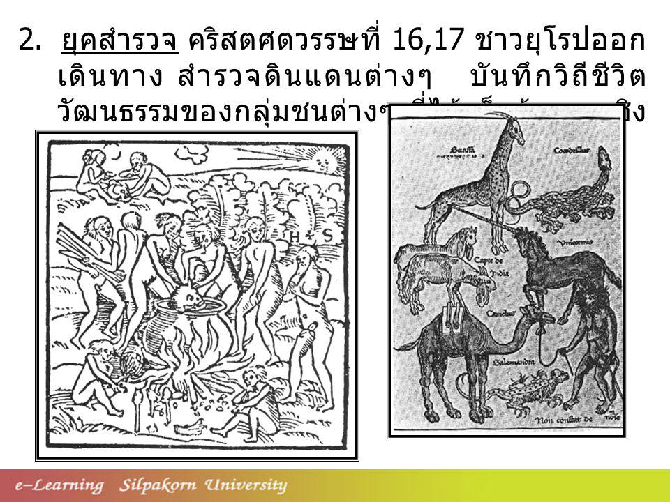2. ยุคสำรวจ คริสตศตวรรษที่ 16,17 ชาวยุโรปออก เดินทาง สำรวจดินแดนต่างๆ บันทึกวิถีชีวิต วัฒนธรรมของกลุ่มชนต่างๆ ที่ได้เห็นข้อมูล เชิง พรรณา