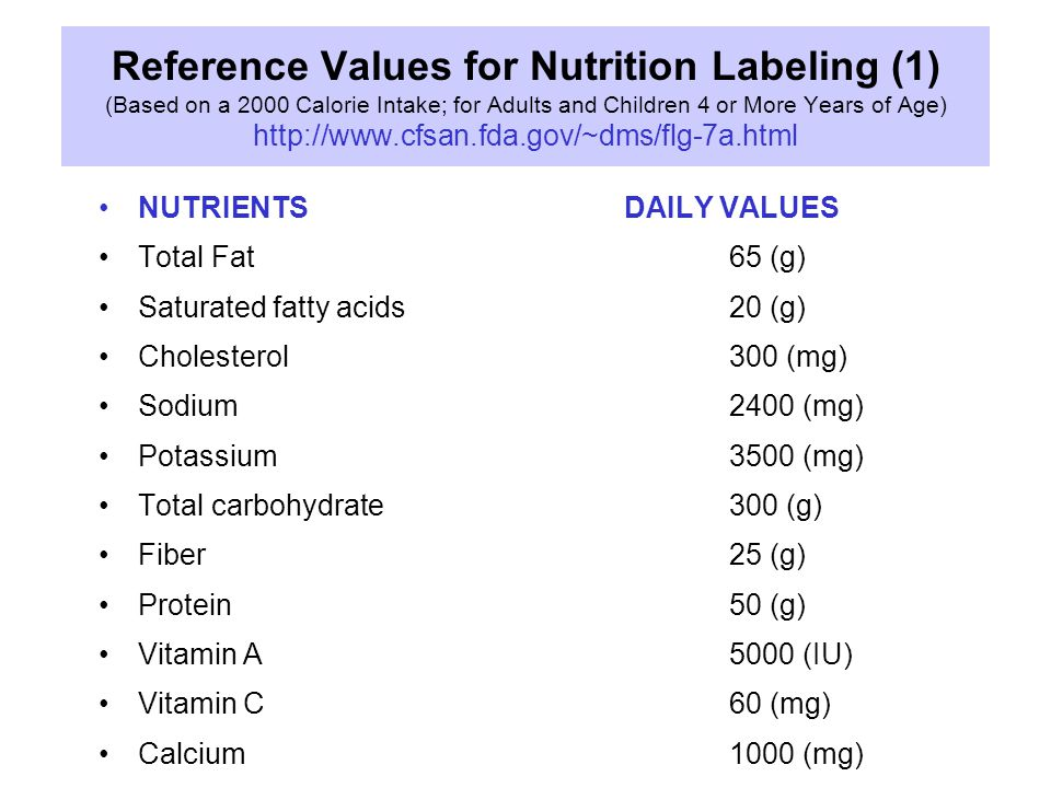 NUTRIENTSDAILY VALUES Total Fat 65 (g) Saturated fatty acids 20 (g) Cholesterol 300 (mg) Sodium 2400 (mg) Potassium 3500 (mg) Total carbohydrate 300 (g) Fiber 25 (g) Protein 50 (g) Vitamin A 5000 (IU) Vitamin C 60 (mg) Calcium 1000 (mg) Reference Values for Nutrition Labeling (1) (Based on a 2000 Calorie Intake; for Adults and Children 4 or More Years of Age) http://www.cfsan.fda.gov/~dms/flg-7a.html