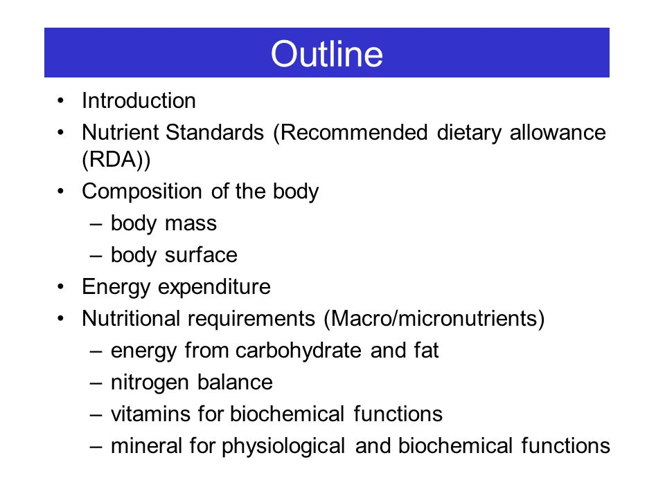 Outline Introduction Nutrient Standards (Recommended dietary allowance (RDA)) Composition of the body –body mass –body surface Energy expenditure Nutr