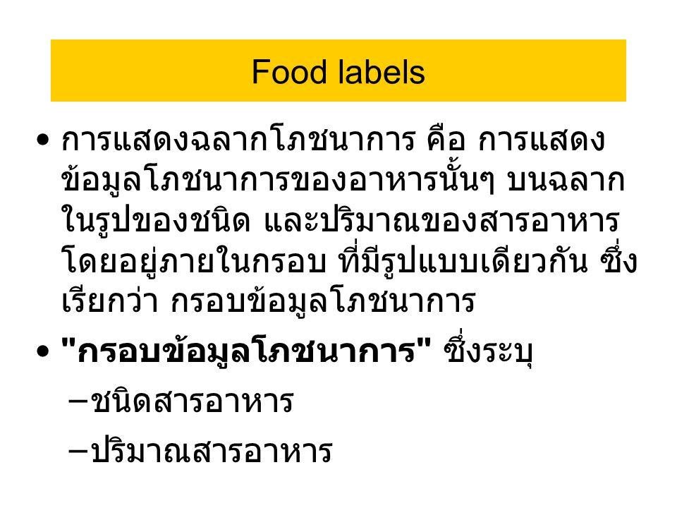 Food labels การแสดงฉลากโภชนาการ คือ การแสดง ข้อมูลโภชนาการของอาหารนั้นๆ บนฉลาก ในรูปของชนิด และปริมาณของสารอาหาร โดยอยู่ภายในกรอบ ที่มีรูปแบบเดียวกัน ซึ่ง เรียกว่า กรอบข้อมูลโภชนาการ กรอบข้อมูลโภชนาการ ซึ่งระบุ – ชนิดสารอาหาร – ปริมาณสารอาหาร