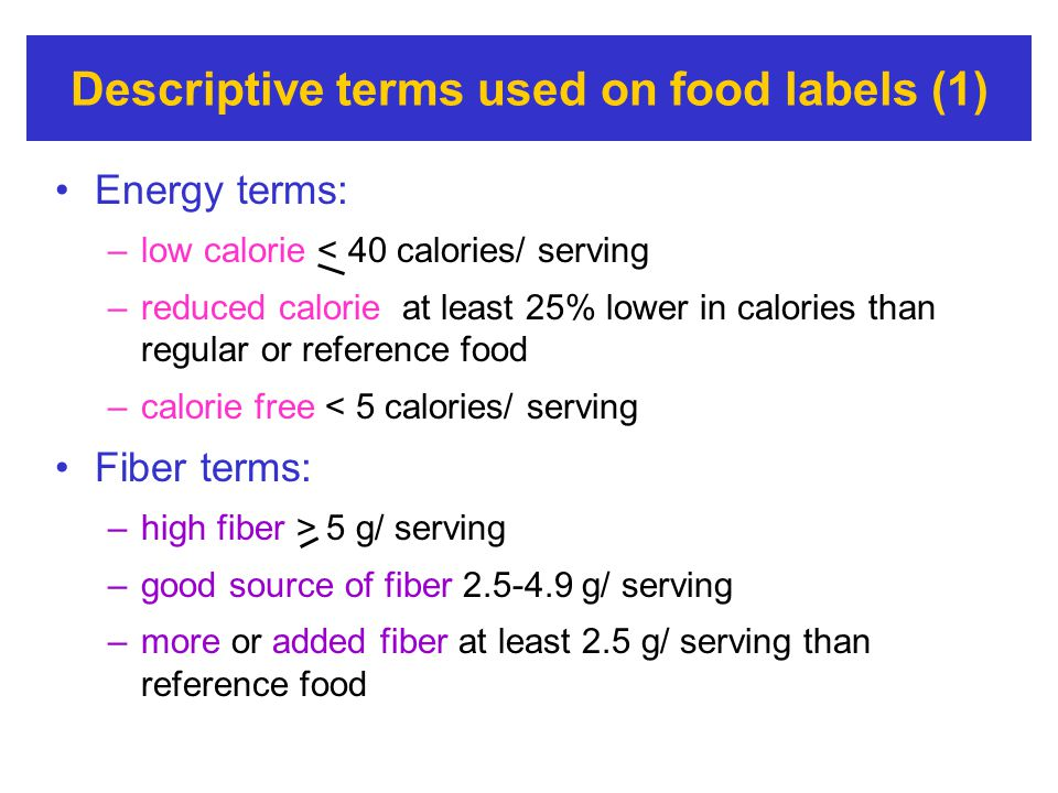 Descriptive terms used on food labels (1) Energy terms: –low calorie < 40 calories/ serving –reduced calorie at least 25% lower in calories than regul