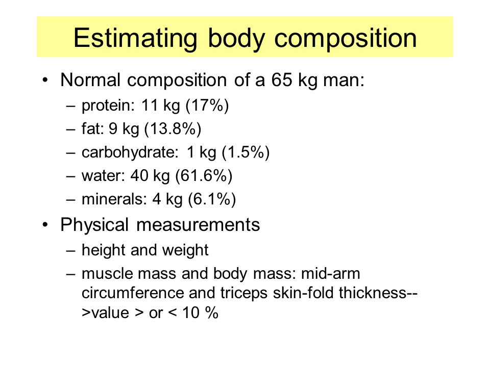 Estimating body composition Normal composition of a 65 kg man: –protein: 11 kg (17%) –fat: 9 kg (13.8%) –carbohydrate: 1 kg (1.5%) –water: 40 kg (61.6%) –minerals: 4 kg (6.1%) Physical measurements –height and weight –muscle mass and body mass: mid-arm circumference and triceps skin-fold thickness-- >value > or < 10 %