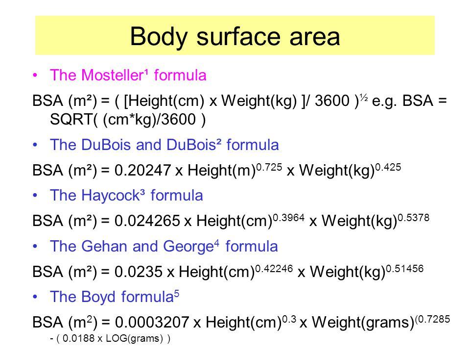 Body surface area The Mosteller¹ formula BSA (m²) = ( [Height(cm) x Weight(kg) ]/ 3600 ) ½ e.g.