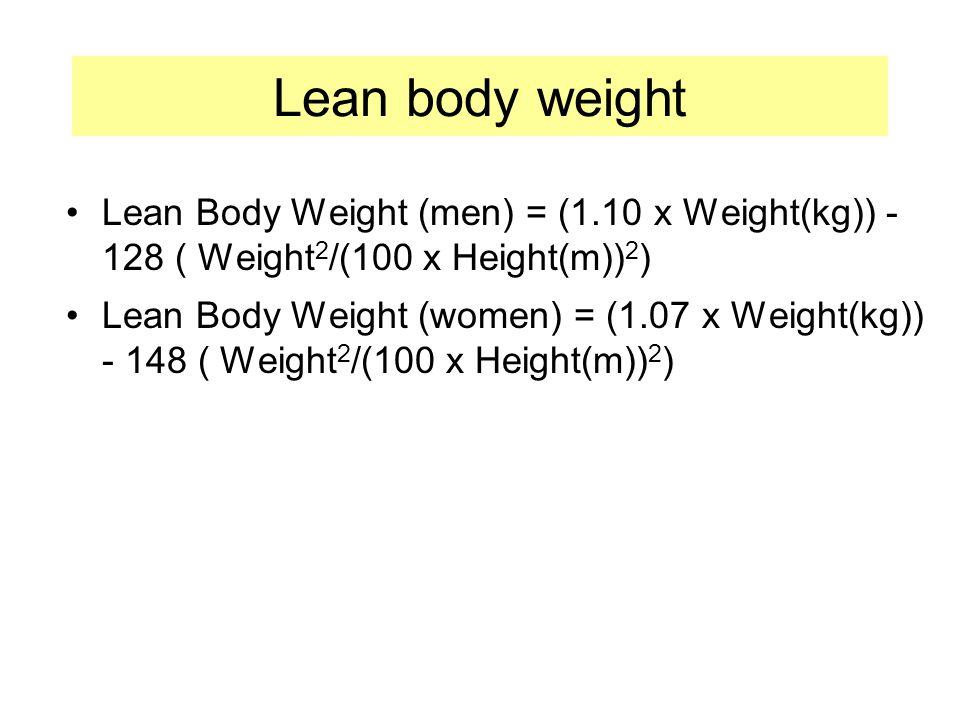 Lean body weight Lean Body Weight (men) = (1.10 x Weight(kg)) - 128 ( Weight 2 /(100 x Height(m)) 2 ) Lean Body Weight (women) = (1.07 x Weight(kg)) - 148 ( Weight 2 /(100 x Height(m)) 2 )