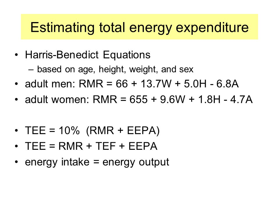 Estimating total energy expenditure Harris-Benedict Equations –based on age, height, weight, and sex adult men: RMR = 66 + 13.7W + 5.0H - 6.8A adult women: RMR = 655 + 9.6W + 1.8H - 4.7A TEE = 10% (RMR + EEPA) TEE = RMR + TEF + EEPA energy intake = energy output