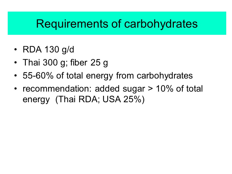 Requirements of carbohydrates RDA 130 g/d Thai 300 g; fiber 25 g 55-60% of total energy from carbohydrates recommendation: added sugar > 10% of total energy (Thai RDA; USA 25%)