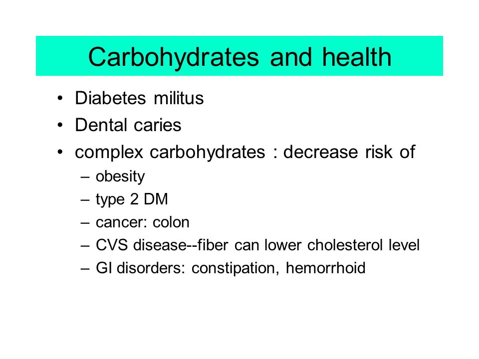 Carbohydrates and health Diabetes militus Dental caries complex carbohydrates : decrease risk of –obesity –type 2 DM –cancer: colon –CVS disease--fibe