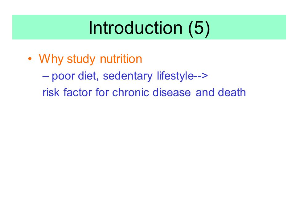 Why study nutrition –poor diet, sedentary lifestyle--> risk factor for chronic disease and death Introduction (5)