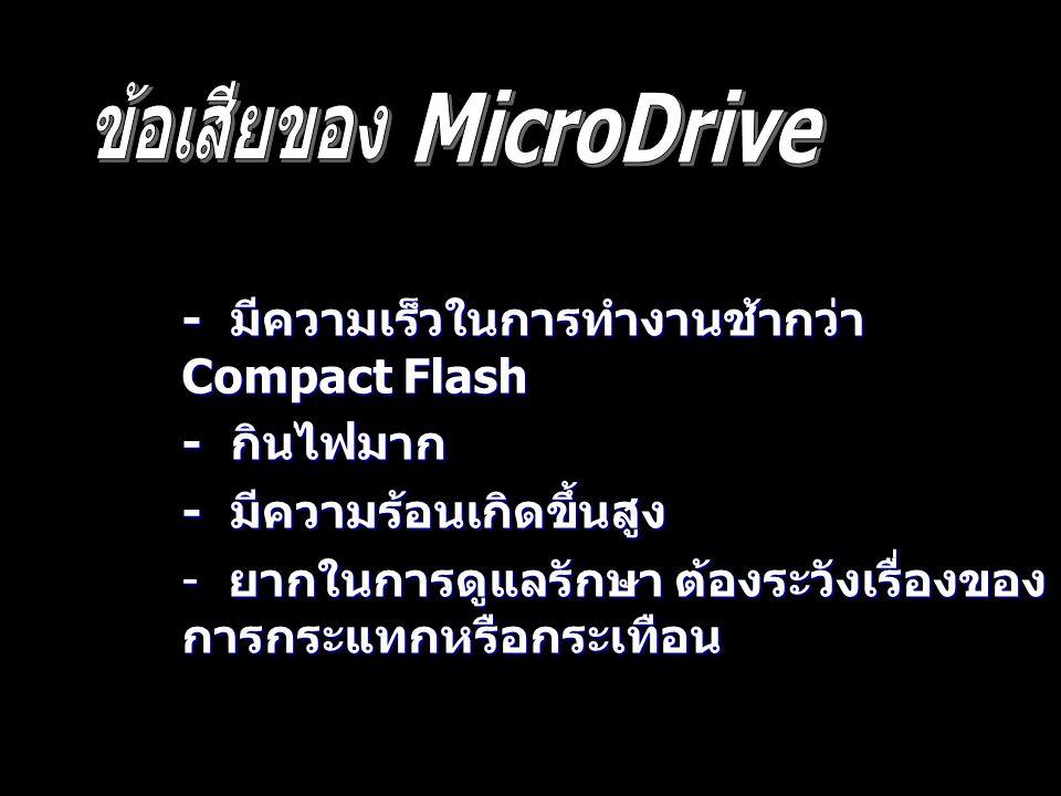 - MicroDrive ขนาด 512 MB, 1 GB และ 2 GB สามารถใช้กับกล้องดิจิตอล ที่มีช่องสำหรับเสียบ CompactFlash Type II ได้ - MicroDrive ขนาด 4 GB และ 6 GB นั้น การใช้กับกล้องดิจิตอล จะต้องเป็น กล้องที่ Compatible กับ FAT-32 File System เพื่อที่จะสามารถใช้ความจุที่ เกิน 2 GB ได้ - นอกจากการใช้ Microdrive ในกล้อง ถ่ายรูปแบบดิจิตอลแล้ว ยังใช้ใน อุปกรณ์อื่นๆอีก เช่น เครื่องเล่น MP3 และกล้องถ่ายวิดีโอ - MicroDrive ขนาด 512 MB, 1 GB และ 2 GB สามารถใช้กับกล้องดิจิตอล ที่มีช่องสำหรับเสียบ CompactFlash Type II ได้ - MicroDrive ขนาด 4 GB และ 6 GB นั้น การใช้กับกล้องดิจิตอล จะต้องเป็น กล้องที่ Compatible กับ FAT-32 File System เพื่อที่จะสามารถใช้ความจุที่ เกิน 2 GB ได้ - นอกจากการใช้ Microdrive ในกล้อง ถ่ายรูปแบบดิจิตอลแล้ว ยังใช้ใน อุปกรณ์อื่นๆอีก เช่น เครื่องเล่น MP3 และกล้องถ่ายวิดีโอ
