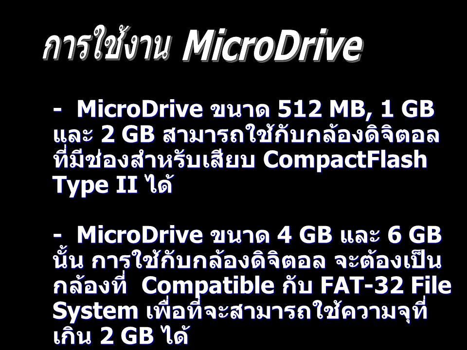 - MicroDrive ขนาด 512 MB, 1 GB และ 2 GB สามารถใช้กับกล้องดิจิตอล ที่มีช่องสำหรับเสียบ CompactFlash Type II ได้ - MicroDrive ขนาด 4 GB และ 6 GB นั้น กา