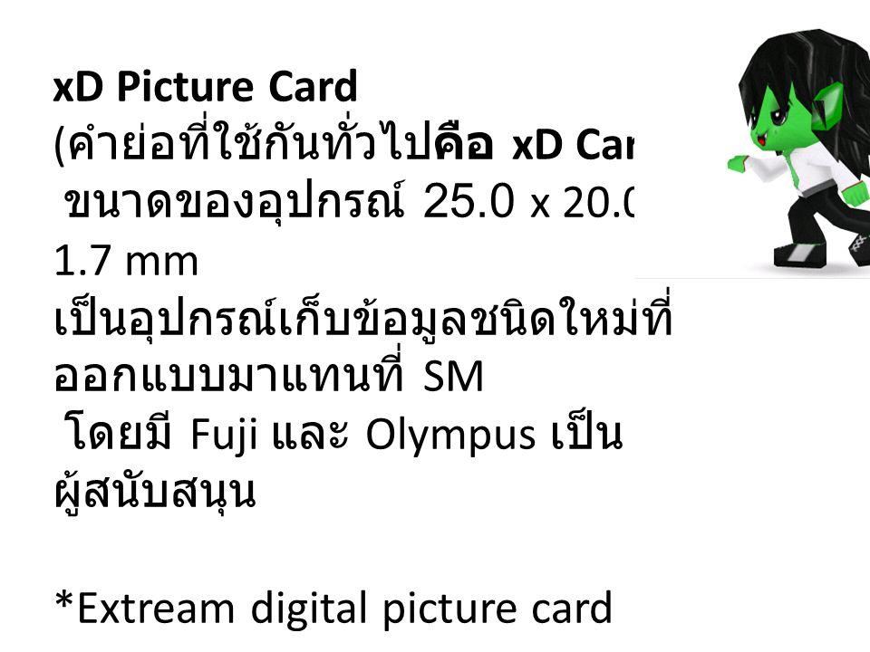xD Picture Card ( คำย่อที่ใช้กันทั่วไปคือ xD Card) ขนาดของอุปกรณ์ 25.0 x 20.0 x 1.7 mm เป็นอุปกรณ์เก็บข้อมูลชนิดใหม่ที่ ออกแบบมาแทนที่ SM โดยมี Fuji แ