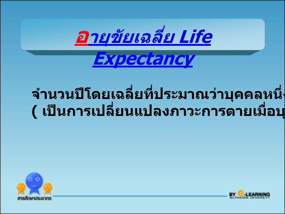 จำนวนปีโดยเฉลี่ยที่ประมาณว่าบุคคลหนึ่งจะมีอายุอยู่ต่อไป ( เป็นการเปลี่ยนแปลงภาวะการตายเมื่อบุคคลอายุมากขึ้น ) อ ายุขัยเฉลี่ย Life Expectancy