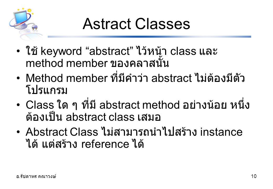 """อ. รัชดาพร คณาวงษ์ 10 Astract Classes ใช้ keyword """"abstract"""" ไว้หน้า class และ method member ของคลาสนั้น Method member ที่มีคำว่า abstract ไม่ต้องมีตั"""