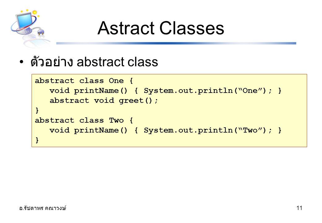 """อ. รัชดาพร คณาวงษ์ 11 Astract Classes ตัวอย่าง abstract class abstract class One { void printName() { System.out.println(""""One""""); } abstract void greet"""