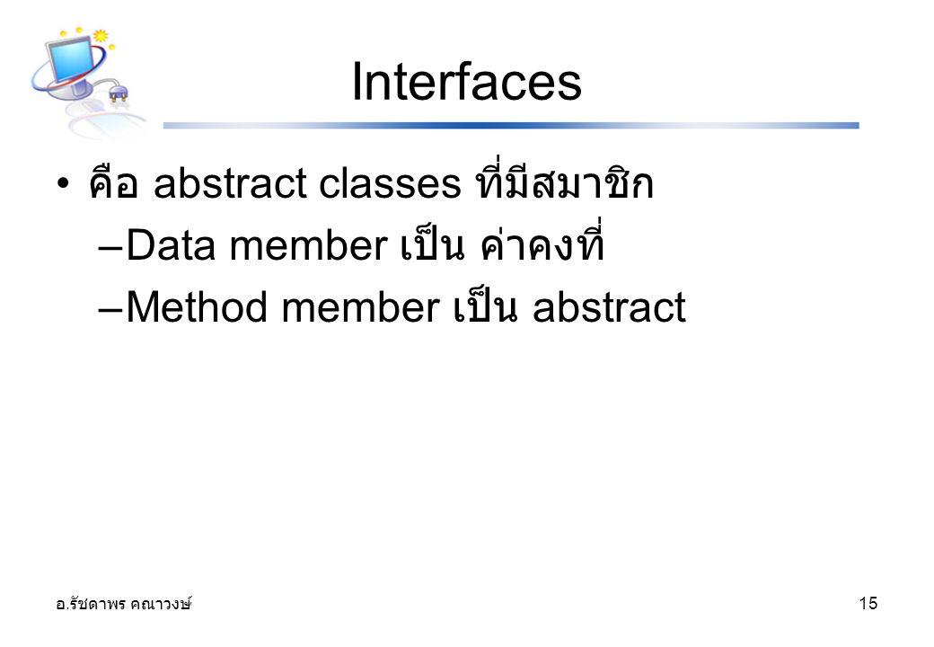 อ. รัชดาพร คณาวงษ์ 15 Interfaces คือ abstract classes ที่มีสมาชิก –Data member เป็น ค่าคงที่ –Method member เป็น abstract