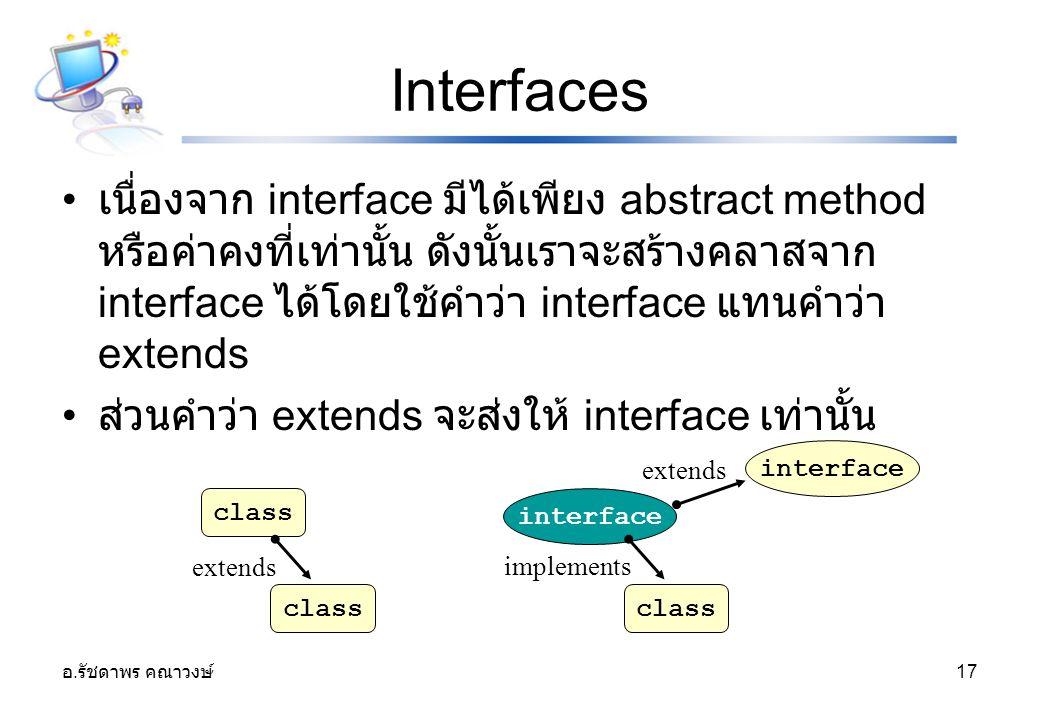 อ. รัชดาพร คณาวงษ์ 17 Interfaces เนื่องจาก interface มีได้เพียง abstract method หรือค่าคงที่เท่านั้น ดังนั้นเราจะสร้างคลาสจาก interface ได้โดยใช้คำว่า