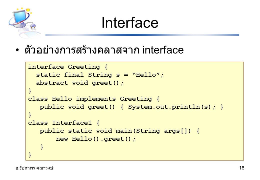 """อ. รัชดาพร คณาวงษ์ 18 Interface ตัวอย่างการสร้างคลาสจาก interface interface Greeting { static final String s = """"Hello""""; abstract void greet(); } class"""