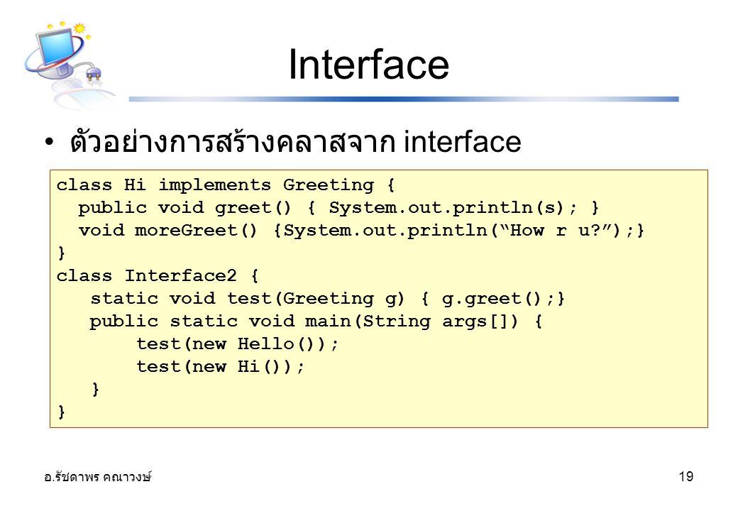 อ. รัชดาพร คณาวงษ์ 19 Interface ตัวอย่างการสร้างคลาสจาก interface class Hi implements Greeting { public void greet() { System.out.println(s); } void m