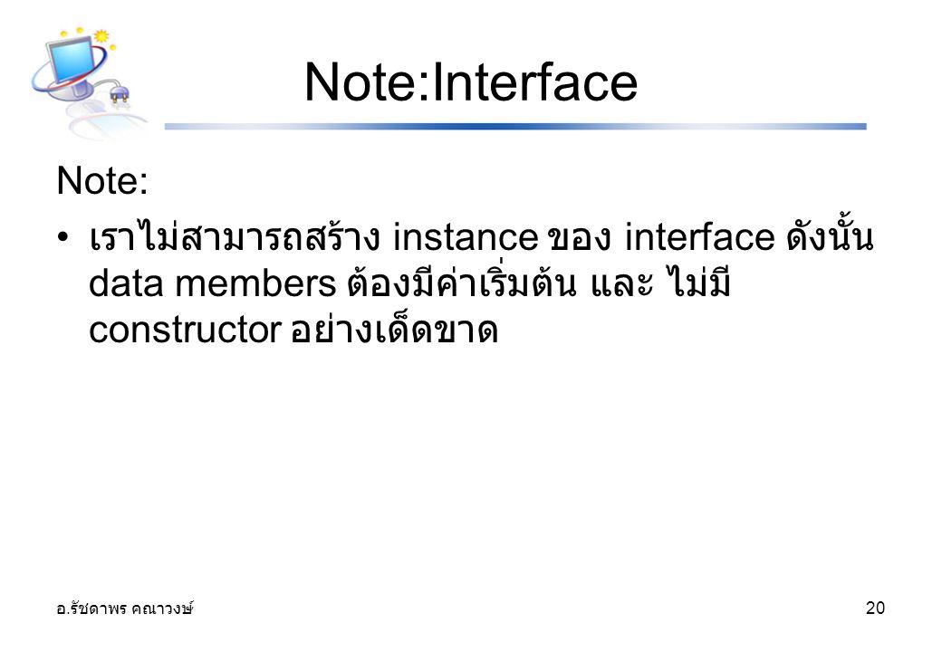 อ. รัชดาพร คณาวงษ์ 20 Note:Interface Note: เราไม่สามารถสร้าง instance ของ interface ดังนั้น data members ต้องมีค่าเริ่มต้น และ ไม่มี constructor อย่าง