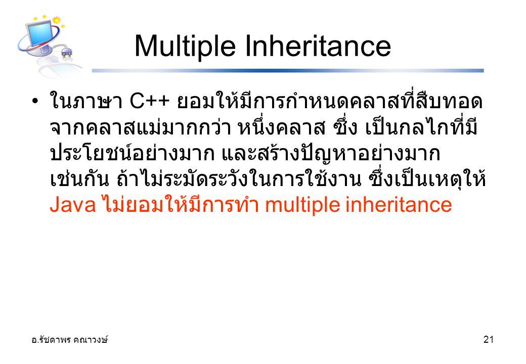 อ. รัชดาพร คณาวงษ์ 21 Multiple Inheritance ในภาษา C++ ยอมให้มีการกำหนดคลาสที่สืบทอด จากคลาสแม่มากกว่า หนึ่งคลาส ซึ่ง เป็นกลไกที่มี ประโยชน์อย่างมาก แล