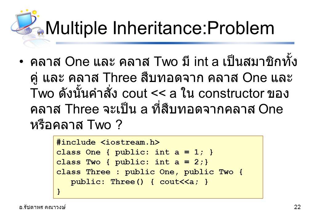 อ. รัชดาพร คณาวงษ์ 22 Multiple Inheritance:Problem คลาส One และ คลาส Two มี int a เป็นสมาชิกทั้ง คู่ และ คลาส Three สืบทอดจาก คลาส One และ Two ดังนั้น