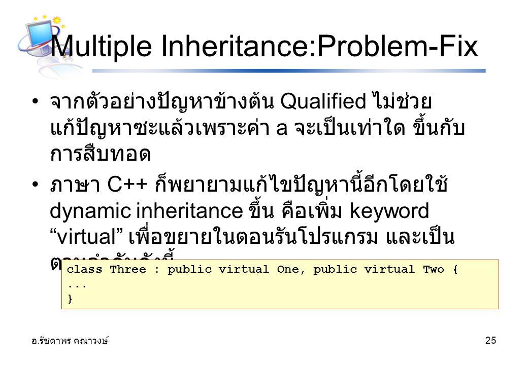 อ. รัชดาพร คณาวงษ์ 25 Multiple Inheritance:Problem-Fix จากตัวอย่างปัญหาข้างต้น Qualified ไม่ช่วย แก้ปัญหาซะแล้วเพราะค่า a จะเป็นเท่าใด ขึ้นกับ การสืบท