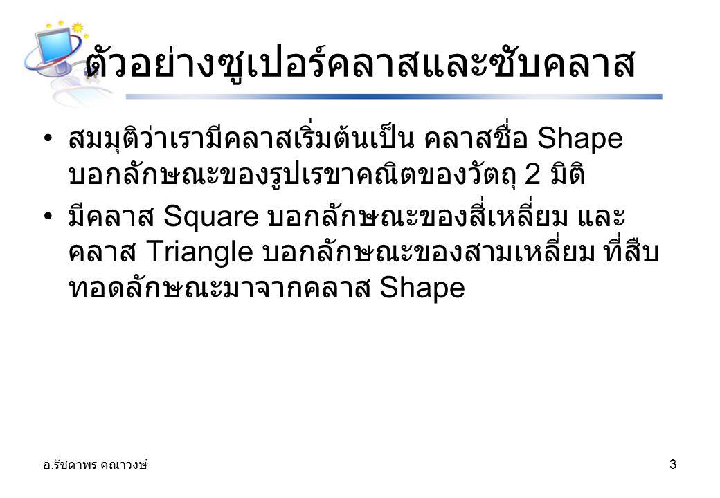 อ. รัชดาพร คณาวงษ์ 3 ตัวอย่างซูเปอร์คลาสและซับคลาส สมมุติว่าเรามีคลาสเริ่มต้นเป็น คลาสชื่อ Shape บอกลักษณะของรูปเรขาคณิตของวัตถุ 2 มิติ มีคลาส Square