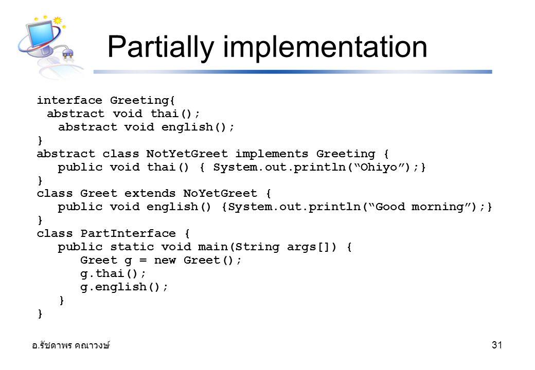 อ. รัชดาพร คณาวงษ์ 31 Partially implementation interface Greeting{ abstract void thai(); abstract void english(); } abstract class NotYetGreet impleme
